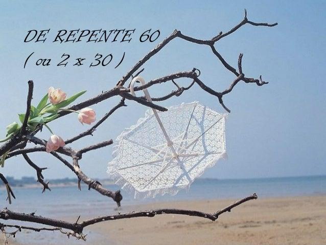 DE REPENTE 60( ou 2 x 30 )        )