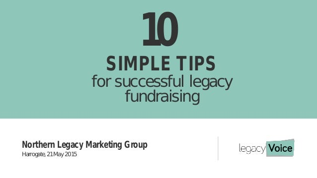 10 SIMPLE TIPS for successful legacy fundraising Northern Legacy Marketing Group Harrogate, 21 May 2015