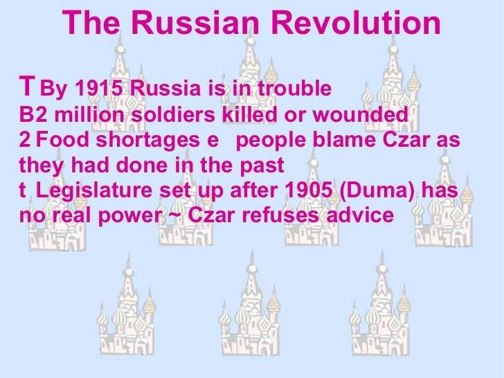 The Russian Revolution  By 1915 Russia is in trouble  2 million soldiers killed or wounded  Food shortages people blam...