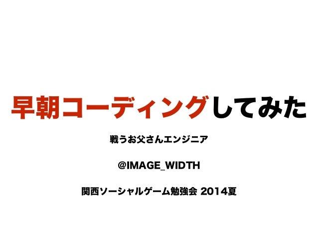早朝コーディングしてみた 戦うお父さんエンジニア  @IMAGE_WIDTH ! 関西ソーシャルゲーム勉強会 2014夏