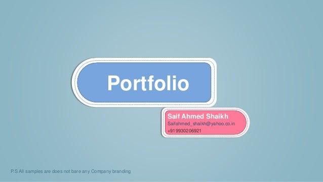 Portfolio P.S All samples are does not bare any Company branding Saif Ahmed Shaikh Saifahmed_shaikh@yahoo.co.in +919930206...