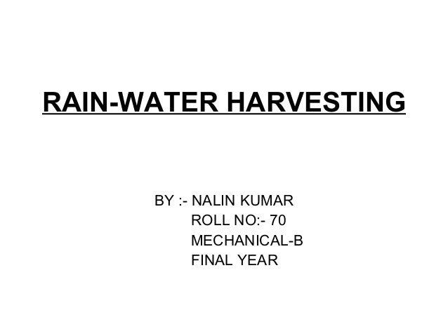 RAIN-WATER HARVESTING BY :- NALIN KUMAR ROLL NO:- 70 MECHANICAL-B FINAL YEAR