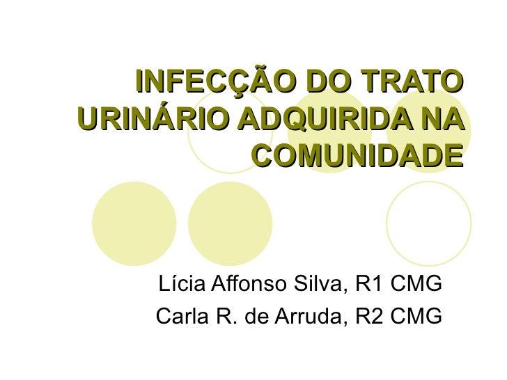 INFECÇÃO DO TRATO URINÁRIO ADQUIRIDA NA COMUNIDADE Lícia Affonso Silva, R1 CMG Carla R. de Arruda, R2 CMG
