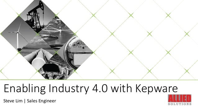 Enabling Industry 4.0 with Kepware Steve Lim | Sales Engineer