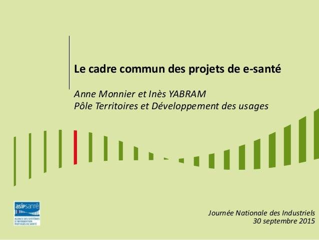 Le cadre commun des projets de e-santé Anne Monnier et Inès YABRAM Pôle Territoires et Développement des usages Journée Na...