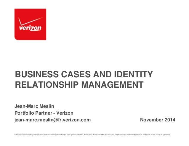 BUSINESS CASES AND IDENTITY  RELATIONSHIP MANAGEMENT  Jean-Marc Meslin  Portfolio Partner - Verizon  jean-marc.meslin@fr.v...