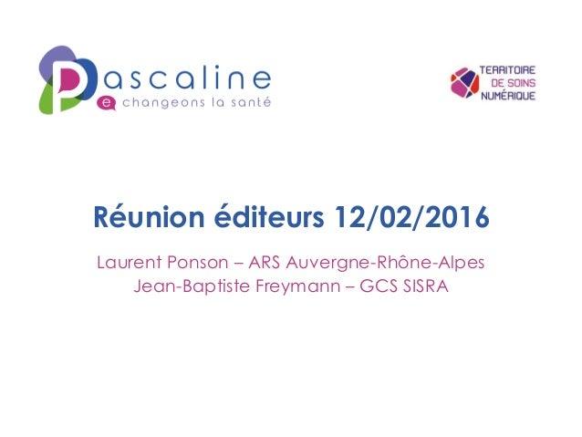 Réunion éditeurs 12/02/2016 Laurent Ponson – ARS Auvergne-Rhône-Alpes Jean-Baptiste Freymann – GCS SISRA