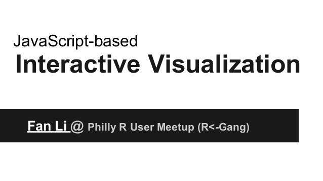 Interactive Visualization Fan Li @ Philly R User Meetup (R<-Gang) JavaScript-based Source Code: https://github.com/lifan01...
