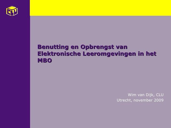 Benutting en Opbrengst van Elektronische Leeromgevingen in het MBO  Wim van Dijk, CLU Utrecht, november 2009