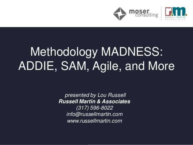 v Methodology MADNESS: ADDIE, SAM, Agile, and More presented by Lou Russell Russell Martin & Associates (317) 596-8022 inf...
