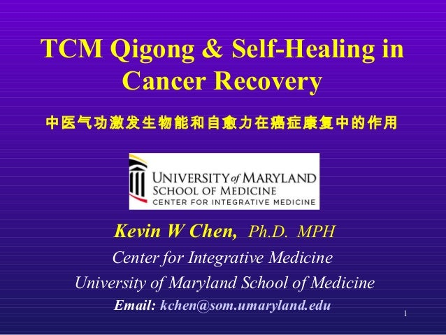 1 TCM Qigong & Self-Healing in Cancer Recovery 中医气功激发生物能和自愈力在癌症康复中的作用 Kevin W Chen, Ph.D. MPH Center for Integrative Medic...