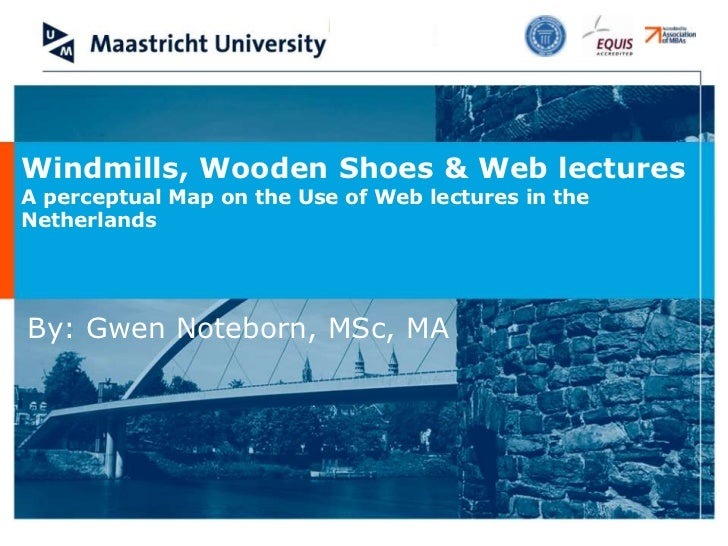 Windmills, Wooden Shoes & Web lecturesA perceptual Map on the Use of Web lectures in theNetherlandsBy: Gwen Noteborn, MSc,...