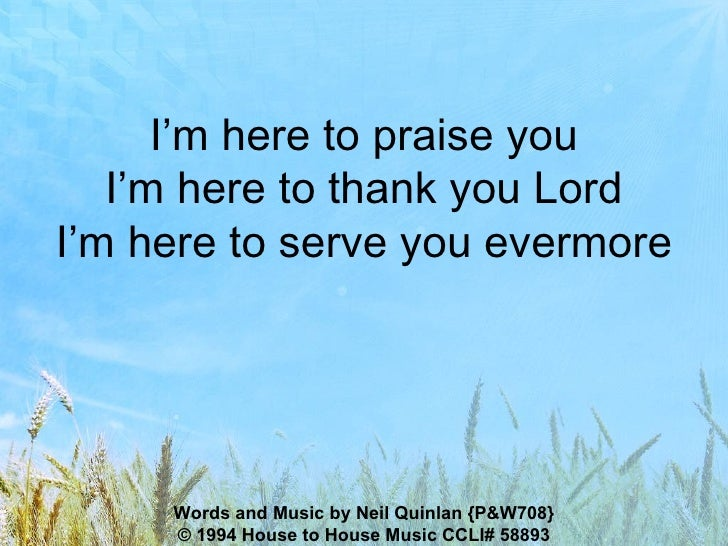 I'm here to praise you I'm here to thank you Lord I'm here to serve you evermore Words and Music by Neil Quinlan {P&W708} ...