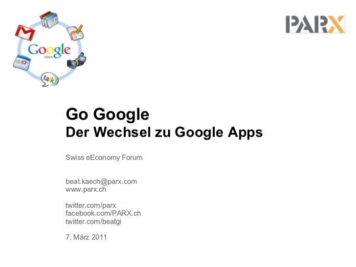 Go GoogleDer Wechsel zu Google AppsSwiss eEconomy Forumbeat.kaech@parx.comwww.parx.chtwitter.com/parxfacebook.com/PARX.cht...