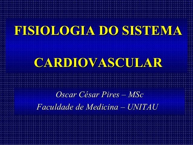 FISIOLOGIA DO SISTEMA  CARDIOVASCULAR       Oscar César Pires – MSc  Faculdade de Medicina – UNITAU