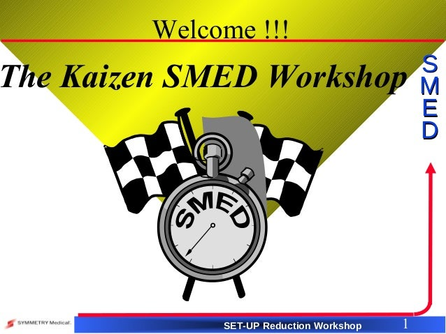 SET-UP Reduction Workshop SS MM EE DD 1 Welcome !!! The Kaizen SMED Workshop