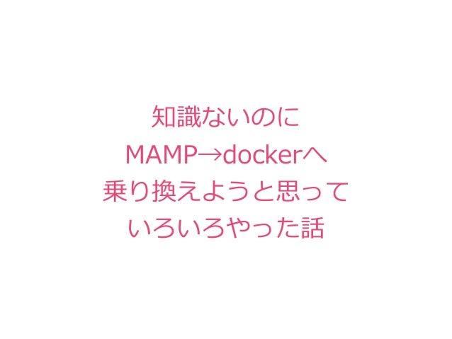 知識ないのに MAMP→dockerへ 乗り換えようと思って いろいろやった話