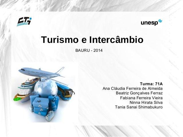 Turismo e Intercâmbio  Turma: 71A  Ana Cláudia Ferreira de Almeida  Beatriz Gonçalves Ferraz  Fabiana Ferreira Vieira  Nin...