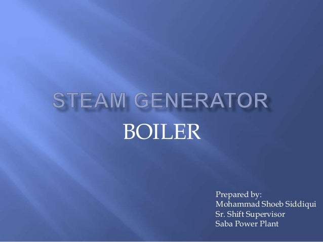 BOILER Prepared by: Mohammad Shoeb Siddiqui Sr. Shift Supervisor Saba Power Plant