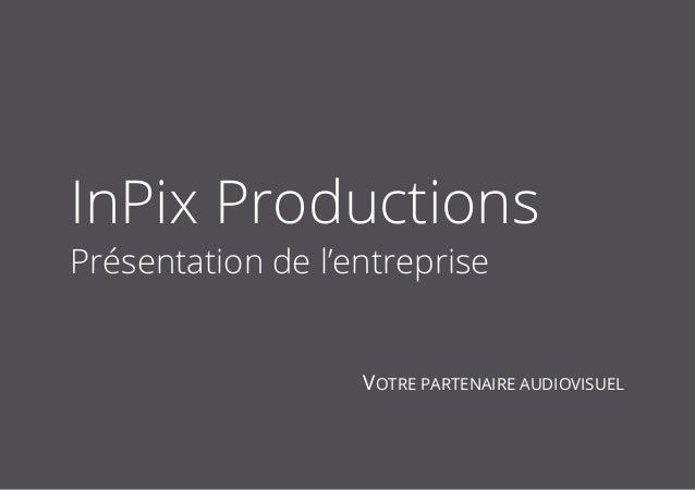 1 InPix Productions Présentation de l'entreprise VOTRE PARTENAIRE AUDIOVISUEL