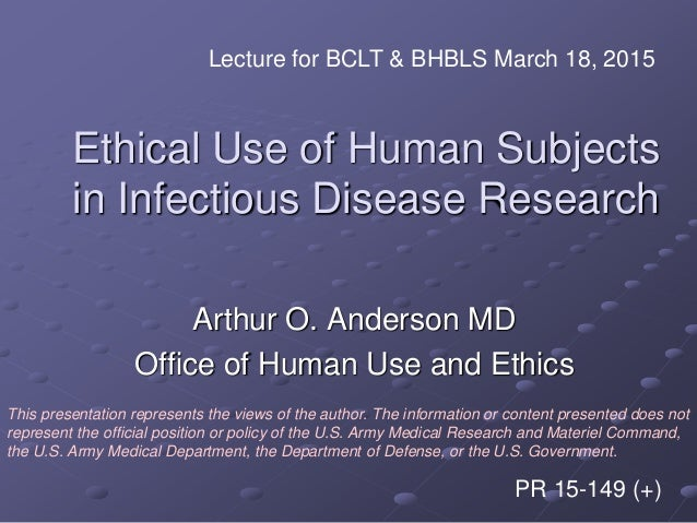 Ethical Use of Human Subjects in Infectious Disease Research Arthur O. Anderson MD Office of Human Use and Ethics Lecture ...