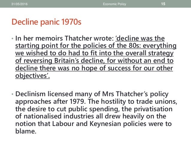 economic policies of thatcher Thatcherism describes the conviction, economic, social and political style of the british conservative party politician margaret thatcher, who was leader of her party from 1975 to 1990 it has also been used to describe the principles of the british government under thatcher as prime minister from 1979 to 1990 and beyond into the governments of.