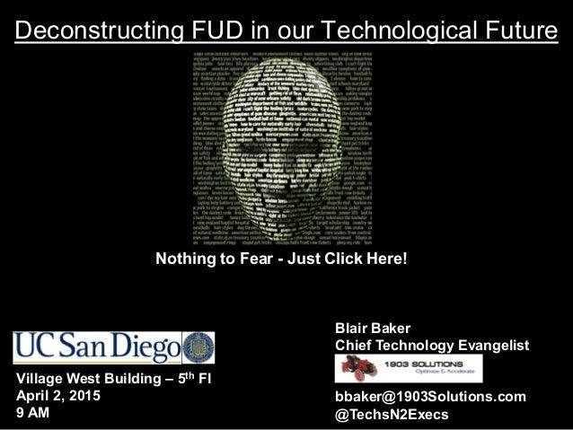 Deconstructing FUD in our Technological Future Blair Baker Chief Technology Evangelist bbaker@1903Solutions.com @TechsN2Ex...