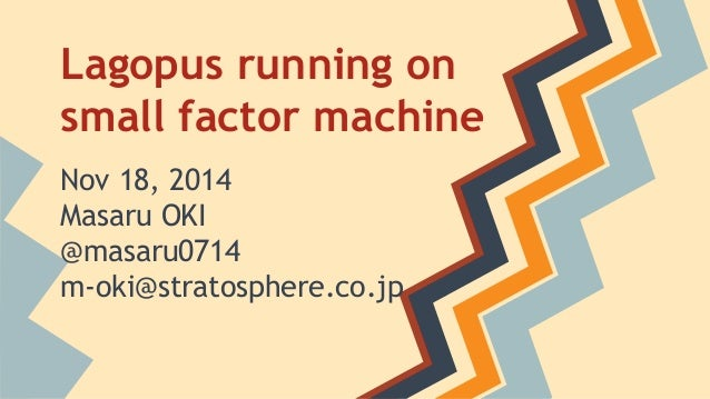 Lagopus running on  small factor machine  Nov 18, 2014  Masaru OKI  @masaru0714  m-oki@stratosphere.co.jp