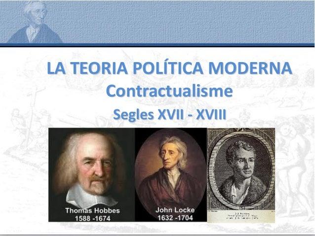 LA TEORIA POLÍTICA MODERNA Contractualisme Segles XVII - XVIII