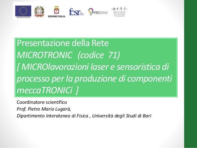 Presentazione della Rete MICROTRONIC (codice 71) [ MICROlavorazioni laser e sensoristica di processo per la produzione di ...