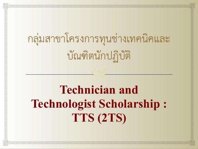 ! กลุ่มสาขาโครงการทุนช่างเทคนิคและ บัณฑิตนักปฏิบัติ Technician and Technologist Scholarship : TTS (2TS)