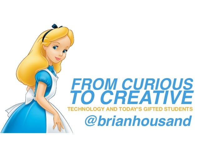 FROM CURIOUS TO CREATIVETECHNOLOGY AND TODAY'S GIFTED STUDENTS @brianhousand