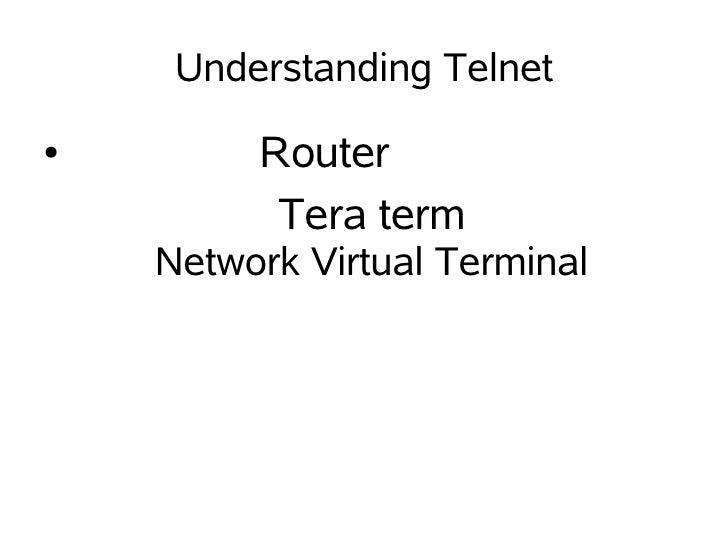Understanding Telnet ●        Router           Tera term     Network Virtual Terminal