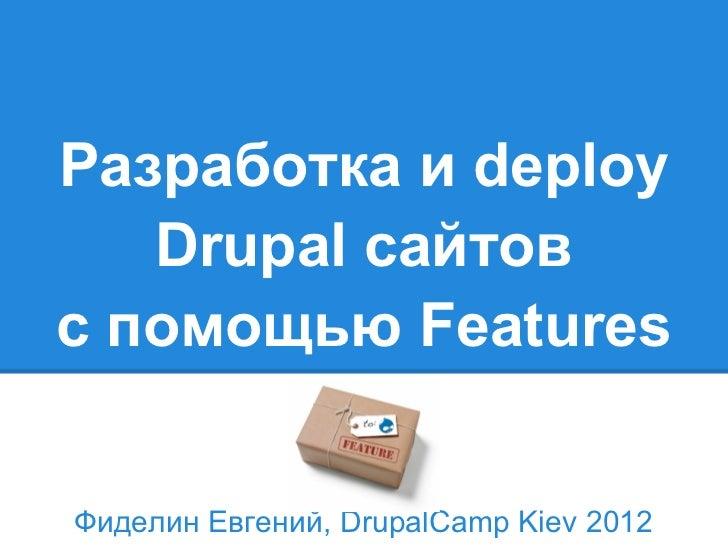 Разработка и deploy   Drupal сайтовс помощью FeaturesФиделин Евгений, DrupalCamp Kiev 2012