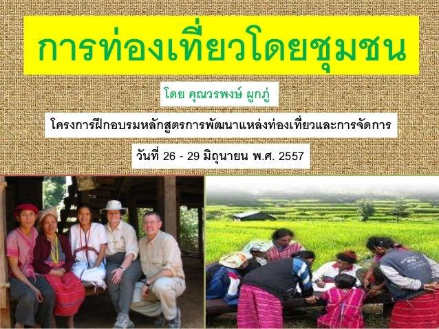 การท่องเที่ยวโดยชุมชน โดย คุณวรพงษ์ ผูกภู่ โครงการฝึกอบรมหลักสูตรการพัฒนาแหล่งท่องเที่ยวและการจัดการ วันที่ 26 - 29 มิถุนา...