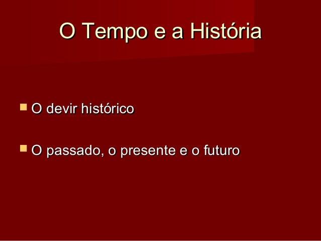O Tempo e a HistóriaO Tempo e a História  O devir históricoO devir histórico  O passado, o presente e o futuroO passado,...