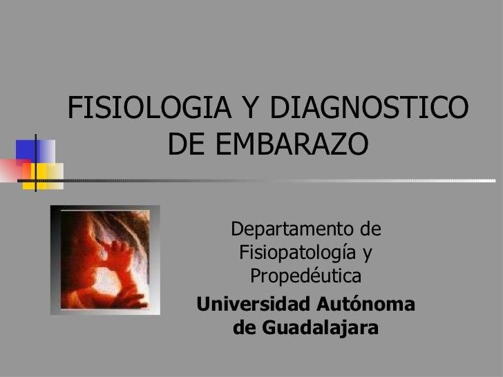 FISIOLOGIA Y DIAGNOSTICO DE EMBARAZO Departamento de Fisiopatología y Propedéutica Universidad Autónoma de Guadalajara