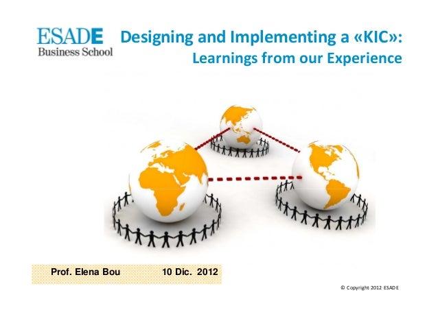 DesigningandImplementinga«KIC»:                         LearningsfromourExperienceProf. Elena Bou    10 Dic. 2012 ...