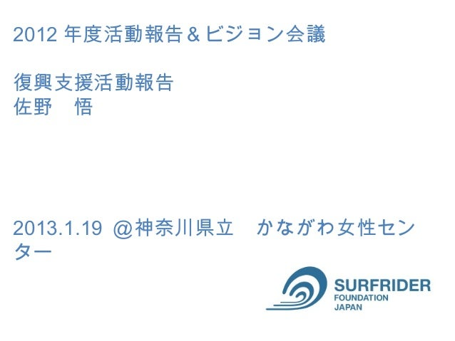 2012 年度活動報告&ビジョン会議復興支援活動報告 佐野 悟2013.1.19 @神奈川県立 かながわ女性センター