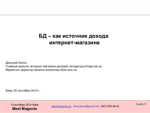 БД – как источник дохода  5 сентября 2014 Киев www.Kniga.biz.ua dima.lappo@gmail.com (067) 636-06-40  Meet Magento  Слайд ...