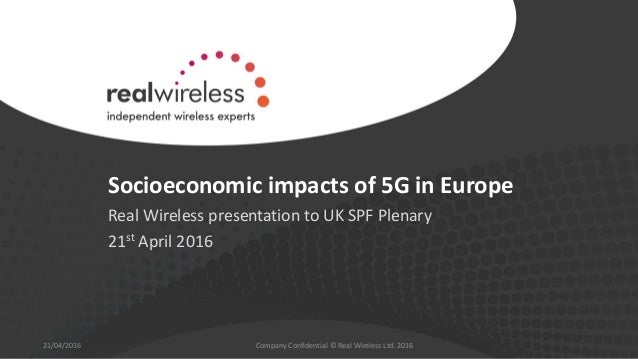 Socioeconomic impacts of 5G in Europe Real Wireless presentation to UK SPF Plenary 21st April 2016 21/04/2016 Company Conf...