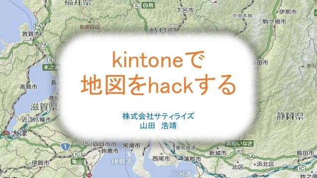 kintoneで 地図をhackする 株式会社サティライズ 山田 浩靖