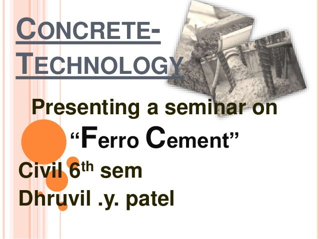 "CONCRETE- TECHNOLOGY Presenting a seminar on ""Ferro Cement"" Civil 6th sem Dhruvil .y. patel"