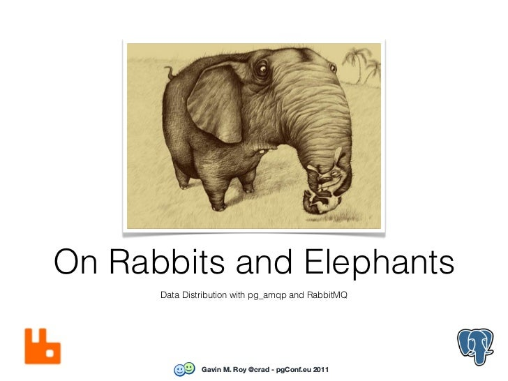 On Rabbits and Elephants      Data Distribution with pg_amqp and RabbitMQ               Gavin M. Roy @crad - pgConf.eu 2011