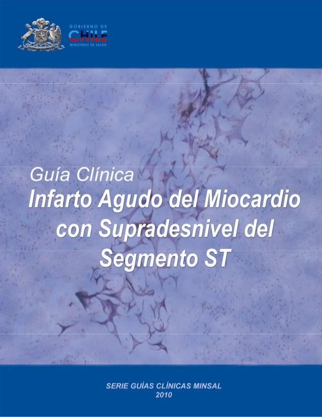 Guía Clínica 2010 Infarto Agudo del Miocardio con Supradesnivel del Segmento ST Ministerio de Salud Subsecretaría de Salud...
