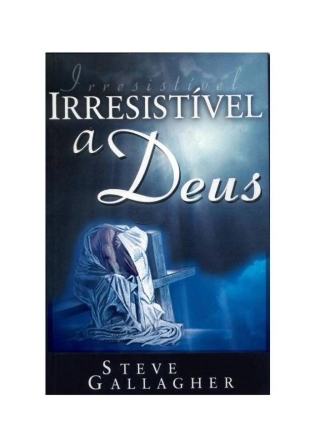 Irresistível a Deus Steve Gallagher Digitalizado por Luis Carlos  www.semeadoresdapalavra.net  Nossos e-books são disponib...