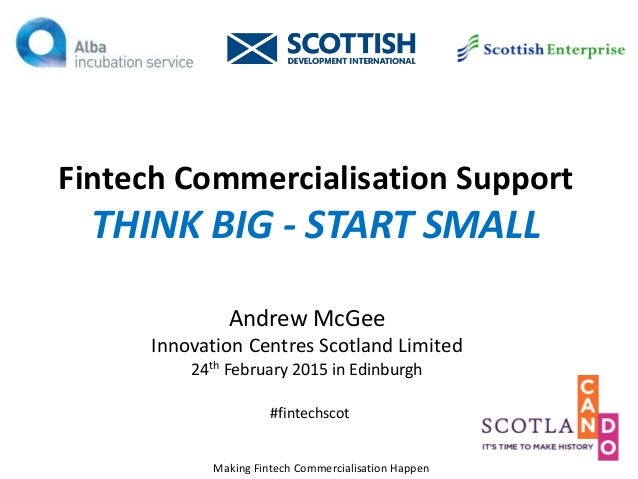 Fintech Commercialisation Support THINK BIG - START SMALL Andrew McGee Innovation Centres Scotland Limited 24th February 2...