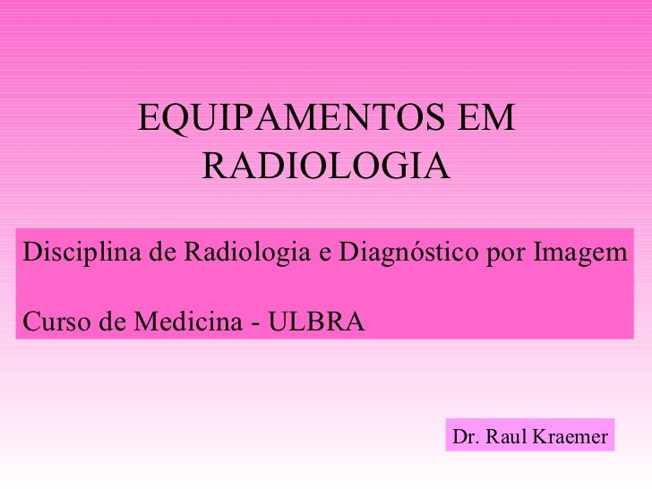 EQUIPAMENTOS EM           RADIOLOGIADisciplina de Radiologia e Diagnóstico por ImagemCurso de Medicina - ULBRA            ...