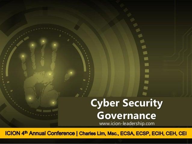 Cyber Security Governance www.icion-leadership.com ICION 4th Annual Conference | Charles Lim, Msc., ECSA, ECSP, ECIH, CEH,...