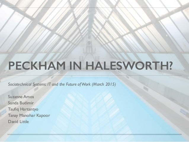 PECKHAM IN HALESWORTH? Sociotechnical Systems: IT and the Future ofWork (March 2015) Suzanne Amos Sanda Budimir Taufiq Hart...